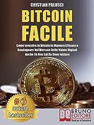 Bitcoin Facile: Come investire in Bitcoin in maniera efficace e guadagnare nel mercato delle valute digitali a