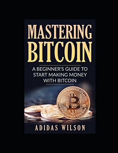 Preisvergleich Produktbild Mastering Bitcoin - A Beginner's Guide To Start Making Money With Bitcoin