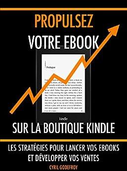 Propulsez votre ebook sur la boutique Kindle: Les stratégies pour lancer vos ebooks et développer vos ventes (Ecrivain professionnel t. 3) par [Godefroy, Cyril]