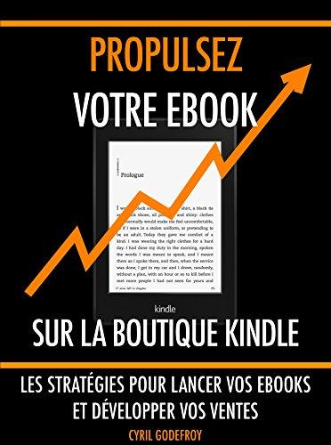 Propulsez votre ebook sur la boutique Kindle: Les stratégies pour lancer vos ebooks et développer vos ventes (Ecrivain professionnel t. 3) par Cyril Godefroy