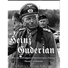 Heinz Guderian: The Life and Legacy of Nazi Germany's Famous Panzer Commander (English Edition)