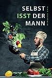 Selbst isst der Mann: Das Kochbuch für Männer, Anfänger & Talentfreie