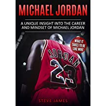 Michael Jordan: A Unique Insight into the Career and Mindset of Michael Jordan (What it Takes to Be Like Mike) (Basketball Biographies) (English Edition)