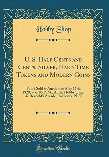 U. S. Half Cents and Cents, Silver, Hard Time Tokens and Modern Coins: To Be Sold at Auction on May 12th, 1928, at 6: 00 P. M., At the Hobby Shop, 47 ... Arcade, Rochester, N. Y (Classic Reprint) (Arcade Kostüm)