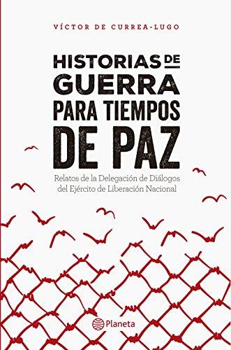 Historias de guerra para tiempos de paz: Relatos de la Delegación de Diálogos del Ejército de Liberación Nacional por Victor de Currea-Lugo