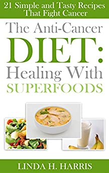 The Anti-Cancer Diet: Healing With Superfoods: 21 Simple and Tasty Recipes That Fight Cancer (English Edition) von [Harris, Linda]
