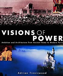 Visions of Power: Architecture & Ambition from Ancient Times to the Present: Ambition and Architecture from Ancient Rome to Modern Paris