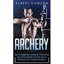 Archery: The #1 Beginner\'s Guide For Everything An Archer Needs To Know About Recurve And Compound Bows