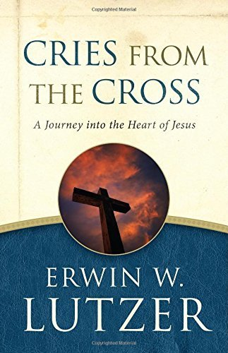 Cries from the Cross: A Journey into the Heart of Jesus by Erwin W. Lutzer (2015-05-01)