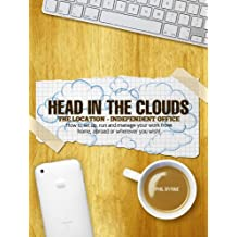 Head In The Clouds: The Location Independent Office - How to take your business or job online and work remotely from wherever you please!