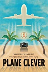 Plane Clever: Booking Strategies and All About Flying by Christopher Bartlett (2016-05-15)