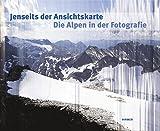 Jenseits der Ansichtskarte. Die Alpen in der Fotografie: Katalog zu den Ausstellungen Waiblingen / Galerie Stihl 12.10.2013 – 6.1.2014 und Bregenz / vorarlberg museum 7.2. – 25.5.2014