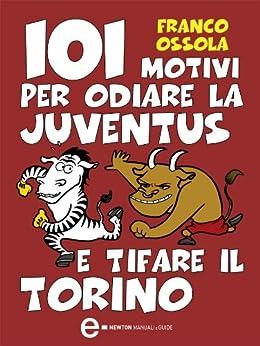 101 motivi per odiare la Juventus e tifare il Torino (eNewton Manuali e guide) di [Ossola, Franco]