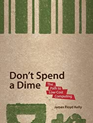 Don't Spend A Dime: The Path to Low-Cost Computing by James Floyd Kelly (2009-03-31)