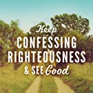 Keep Confessing Righteousness and See Good