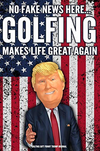 Golfing Gift Funny Trump Journal No Fake News Here... Golfing Makes Life Great Again: Humorous Pro Trump Gag Gift Golfer Gift Better Than A Card 120 Pg Notebook 6x9
