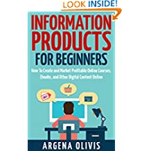 Information Products For Beginners: How To Create and Market Online Courses, Ebooks, and Other Digital Content Online