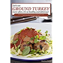 Let's Use Ground Turkey More Often, It's So Healthy and Delicious!: Some amazing Ground Turkey Recipes for your whole family to enjoy cooking with Ground Turkey Meat every week (English Edition)