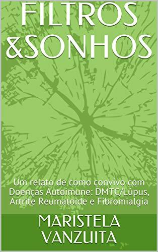 FILTROS &SONHOS: Um relato de como convivo com Doenças Autoimune: DMTC/Lúpus, Artrite Reumatoide e Fibromialgia (Portuguese Edition)