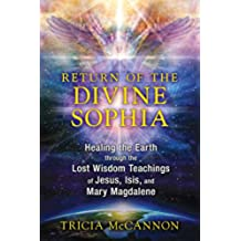 Return of the Divine Sophia: Healing the Earth through the Lost Wisdom Teachings of Jesus, Isis, and Mary Magdalene (English Edition)