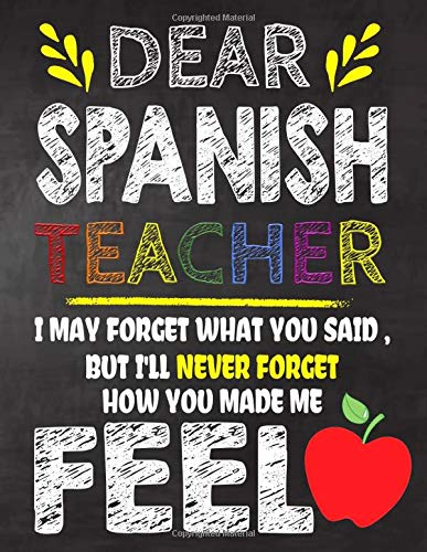 Dear Spanish  Teacher I May Forget What You Said, But I'll Never Forget How You Made Me Feel: Teacher Appreciation Gift,gift from student to ... or notebook Year end ,teacher day gift