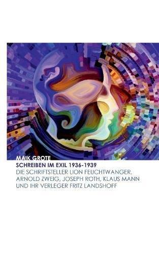 Schreiben im Exil 1936-1939: Die Schriftsteller Lion Feuchtwanger, Arnold Zweig, Joseph Roth, Klaus Mann und ihr Verleger Fritz Landshoff