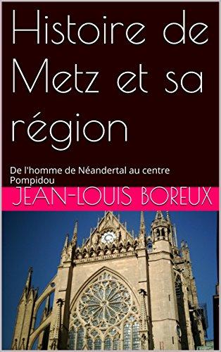 Histoire de Metz et sa région: De l'homme de Néandertal au centre Pompidou par Jean-Louis Boreux