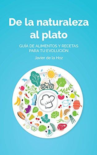 De la naturaleza al plato: Guía de alimentos y recetas para tu evolución por Javier de la Hoz