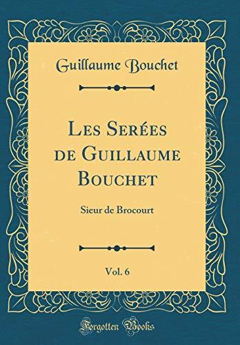 Les Serées de Guillaume Bouchet, Vol. 6: Sieur de Brocourt (Classic Reprint) par Guillaume Bouchet