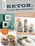 Beton. Das große Werk- und Ideenbuch: Dekoratives für drinnen und draußen, Praktisches und Schmückendes. Mit Videoanleitung. Erweiterte Neuauflage jetzt ... und Schmuckbeton sowie Beton-Effekt-Paste