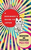 A Beginner's Guide to Japan: Observations and Provocations - Pico Iyer