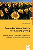 Computer Vision System for Ginseng Drying: Remote Sensing, Control and Optimization of Quality in Food Thermal Processing by Alex Martynenko (2008-05-19)
