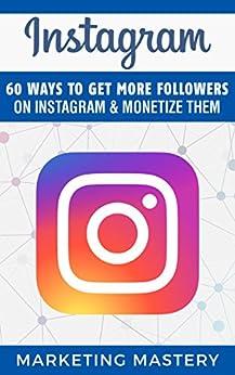 Instagram: 60 Ways To Get More Followers On Instagram & Monetize Them (Instagram,Twitter,LinkedIn,YouTube,Social Media Marketing,Snapchat,Facebook Book 2) by [Mastery, Marketing]