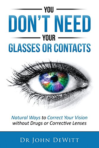 You Don't Need Your Glasses or Contacts: Natural Ways to Correct Your Vision Without Drugs or Corrective Lenses