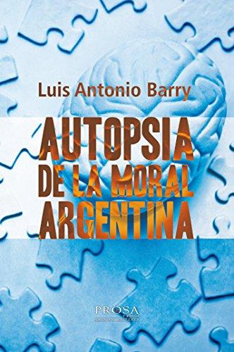 AUTOPSIA DE LA MORAL ARGENTINA.: Una reflexión sobre la decadencia argentina (Miradas sobre Argentina nº 1)