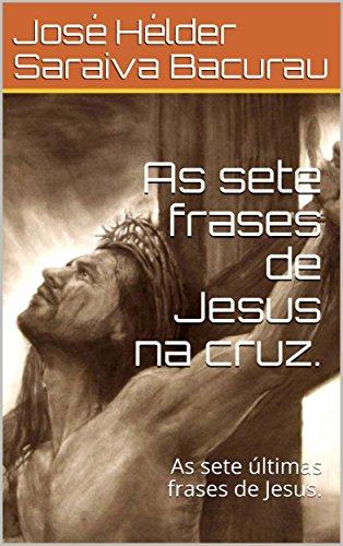 As Sete Frases De Jesus Na Cruz As Sete Frases De Jesus