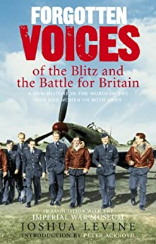 Forgotten Voices of the Blitz and the Battle For Britain: A New History in the Words of the Men and Women on Both Sides by [Levine, Joshua]