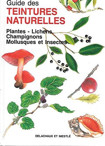 Guide des teintures naturelles : Plantes - lichens, champignons, mollusques et insectes