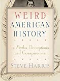 Weird American History: Its Myths, Deceptions, and Conspiracies