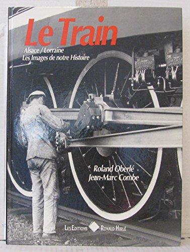 Le train : alsace-lorraine : les images de notre histoire