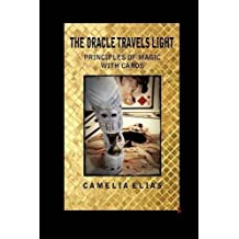 THE ORACLE TRAVELS LIGHT: PRINCIPLES OF MAGIC WITH CARDS by Camelia Elias (2015-07-20)