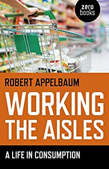 Working the Aisles: A Life in Consumption by [Appelbaum, Robert]