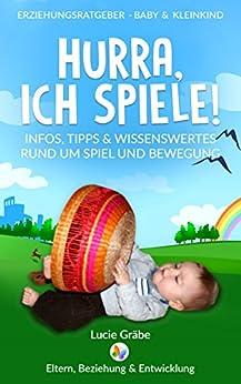 Hurra, ich spiele!: Infos, Tipps & Wissenswertes rund um Spiel und Bewegung (Erziehungsratgeber - Baby & Kleinkind 1)