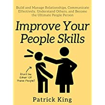 Improve Your People Skills: Build and Manage Relationships, Communicate Effectively, Understand Others, and Become the Ultimate People Person (English Edition)