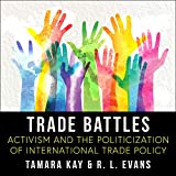 Trade Battles: Activism and the Politicization of International Trade Policy