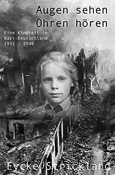 Augen sehen, Ohren hören: Eine Kindheit in Nazi-Deutschland 1933 – 1946