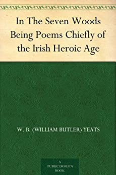 In The Seven Woods Being Poems Chiefly of the Irish Heroic Age by [Yeats, W. B. (William Butler)]