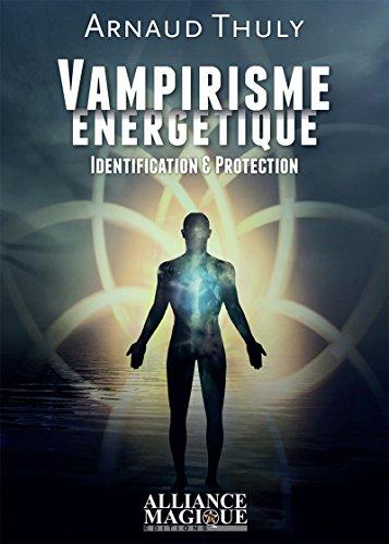 Vampirisme énergétique: Identification et protection. par Arnaud Thuly