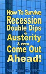 How To Survive Recession, Double Dips and Austerity and Even Come Out Ahead! (English Edition)