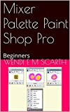 Mixer Palette Paint Shop Pro: Beginners (Paint Shop Pro Made Easy by Wendi E M Scarth Book 92) (English Edition)
